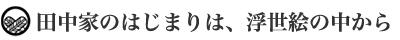 田中家のはじまりは、浮世絵の中から